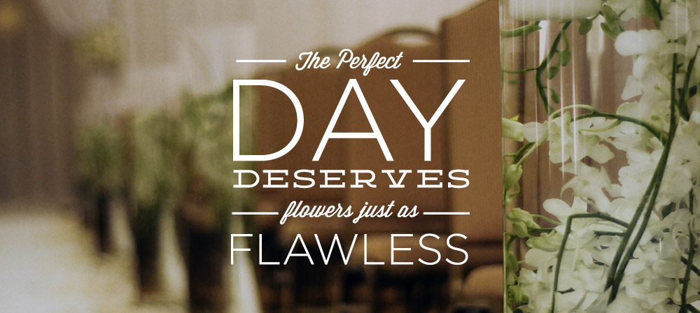 The perfect day deserves flowers just as flawless.